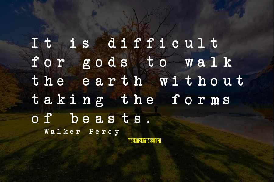 Walker Percy Sayings By Walker Percy: It is difficult for gods to walk the earth without taking the forms of beasts.