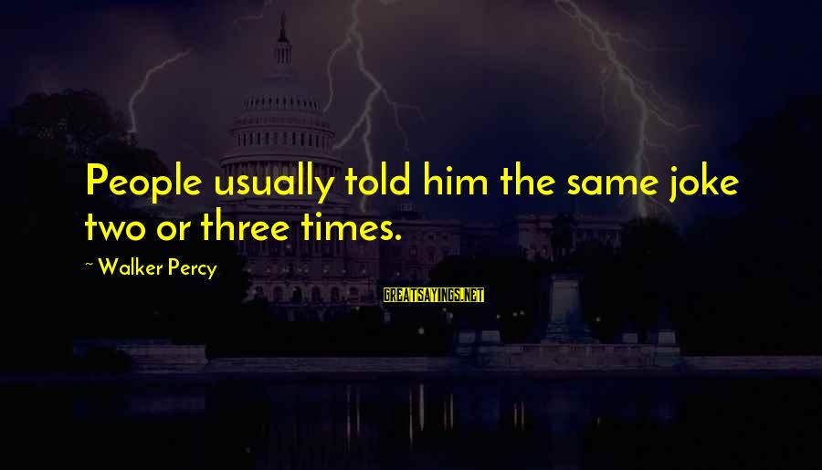 Walker Percy Sayings By Walker Percy: People usually told him the same joke two or three times.