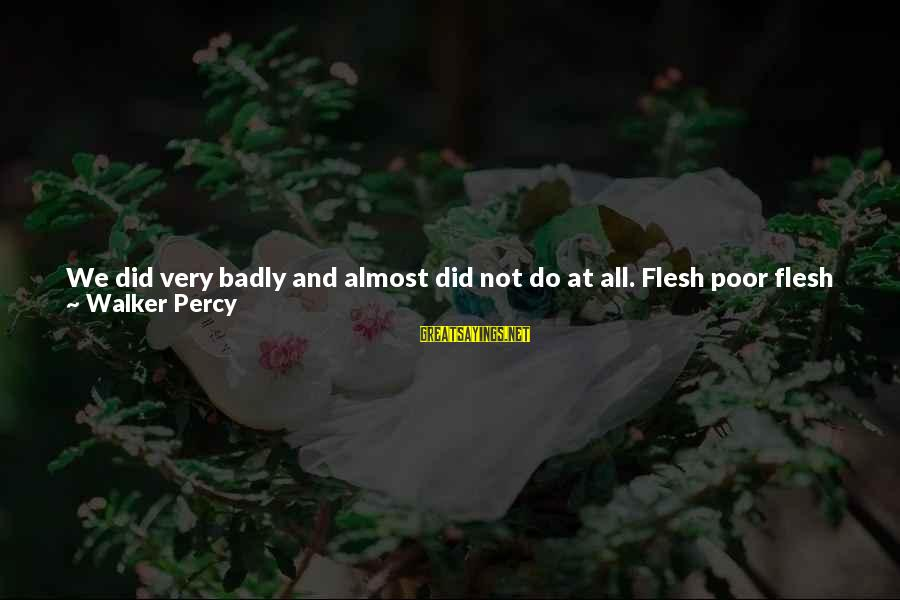 Walker Percy Sayings By Walker Percy: We did very badly and almost did not do at all. Flesh poor flesh failed