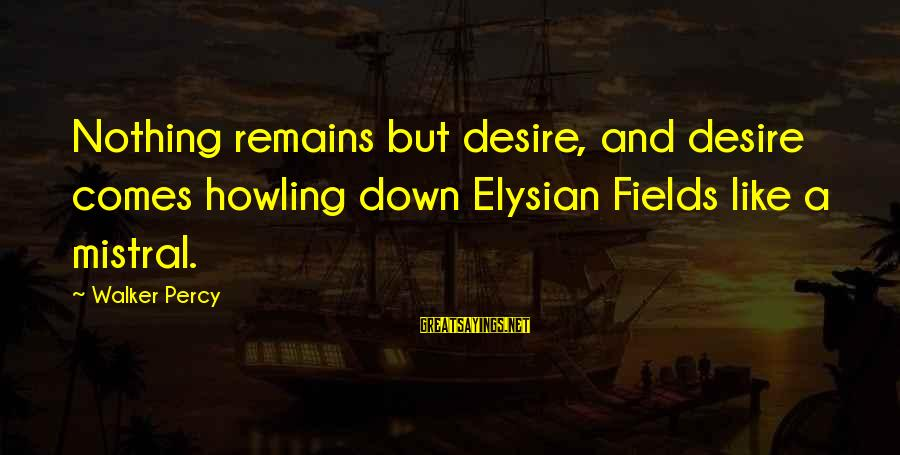 Walker Percy Sayings By Walker Percy: Nothing remains but desire, and desire comes howling down Elysian Fields like a mistral.