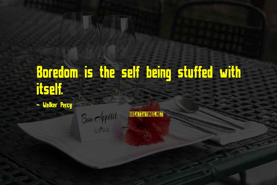 Walker Percy Sayings By Walker Percy: Boredom is the self being stuffed with itself.