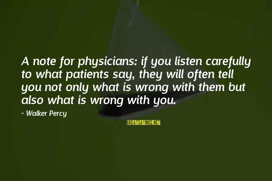 Walker Percy Sayings By Walker Percy: A note for physicians: if you listen carefully to what patients say, they will often