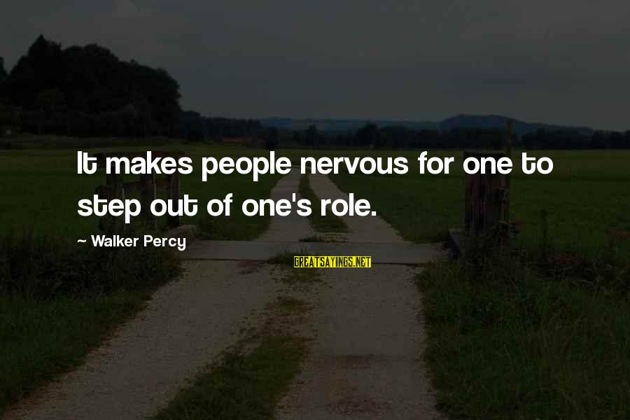 Walker Percy Sayings By Walker Percy: It makes people nervous for one to step out of one's role.