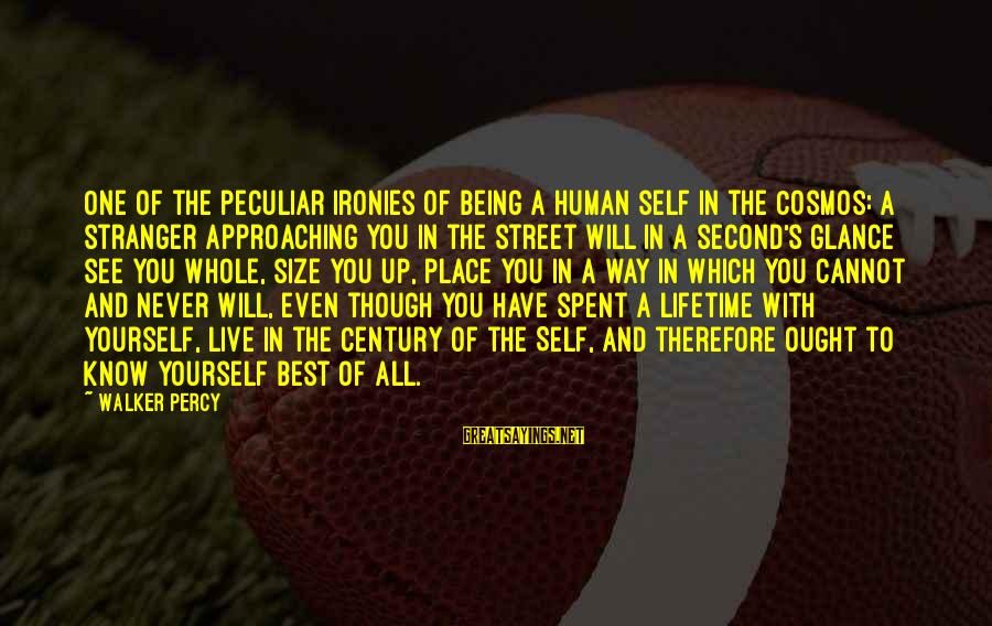 Walker Percy Sayings By Walker Percy: One of the peculiar ironies of being a human self in the Cosmos: A stranger