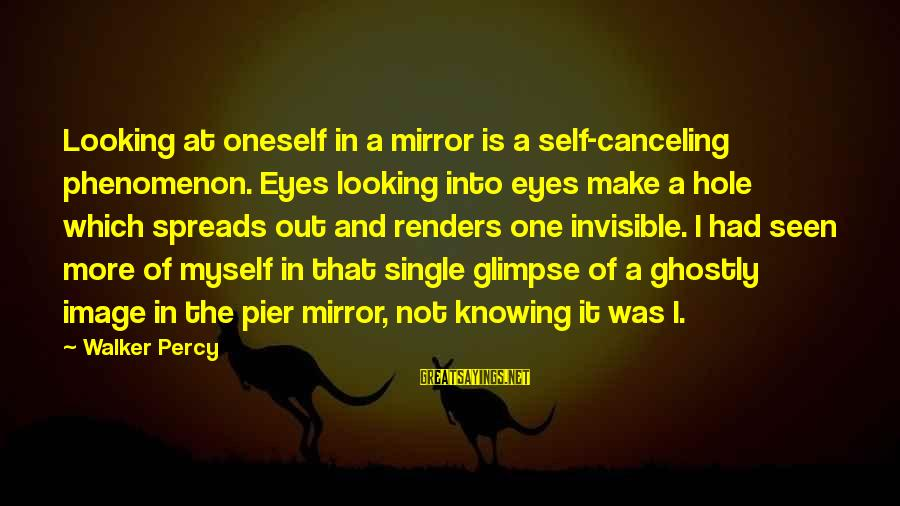 Walker Percy Sayings By Walker Percy: Looking at oneself in a mirror is a self-canceling phenomenon. Eyes looking into eyes make