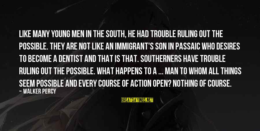 Walker Percy Sayings By Walker Percy: Like many young men in the South, he had trouble ruling out the possible. They