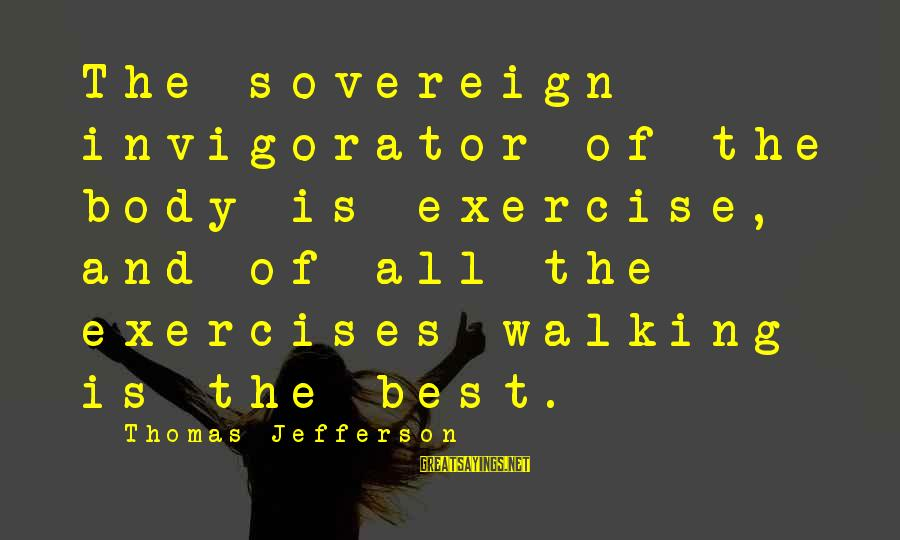 Walking Exercises Sayings By Thomas Jefferson: The sovereign invigorator of the body is exercise, and of all the exercises walking is