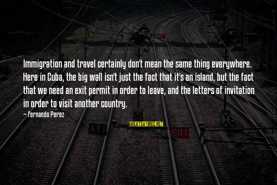 Wall Letters And Sayings By Fernando Perez: Immigration and travel certainly don't mean the same thing everywhere. Here in Cuba, the big