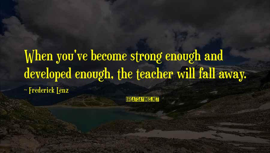Wall Letters And Sayings By Frederick Lenz: When you've become strong enough and developed enough, the teacher will fall away.