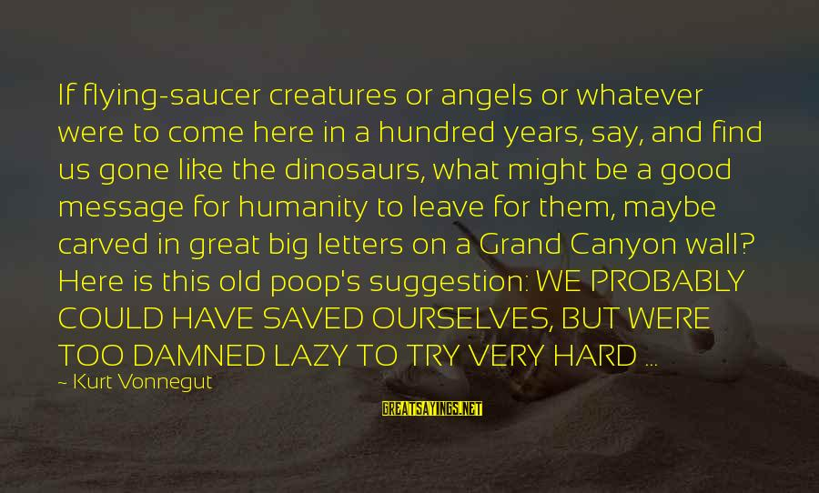 Wall Letters And Sayings By Kurt Vonnegut: If flying-saucer creatures or angels or whatever were to come here in a hundred years,