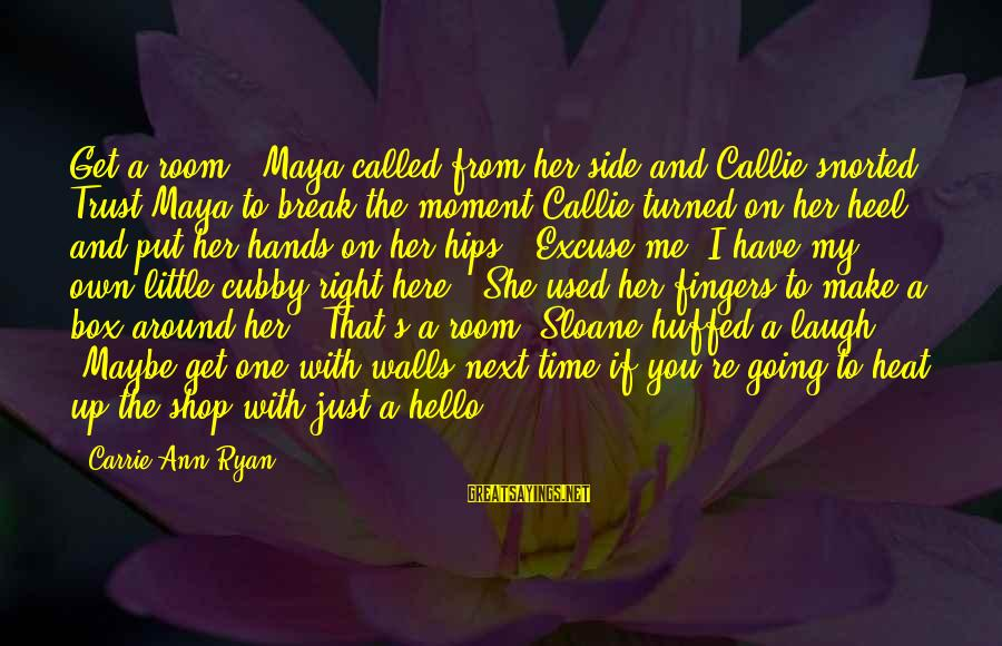 """Walls Put Up Sayings By Carrie Ann Ryan: Get a room!"""" Maya called from her side and Callie snorted. Trust Maya to break"""