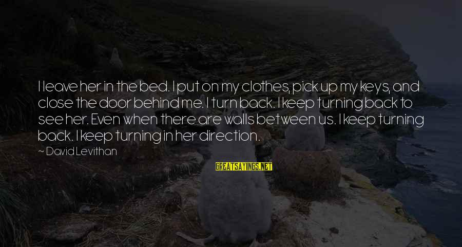 Walls Put Up Sayings By David Levithan: I leave her in the bed. I put on my clothes, pick up my keys,