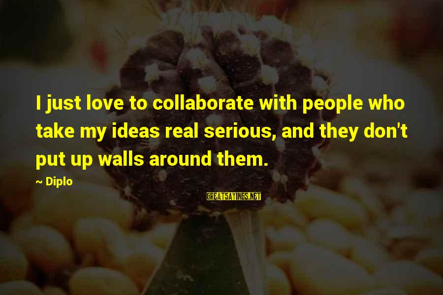 Walls Put Up Sayings By Diplo: I just love to collaborate with people who take my ideas real serious, and they