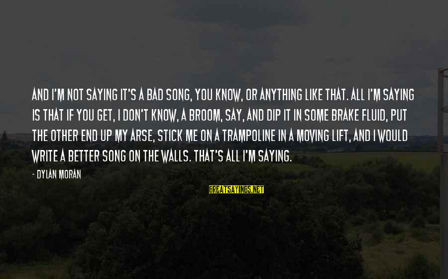 Walls Put Up Sayings By Dylan Moran: And I'm not saying it's a bad song, you know, or anything like that. All
