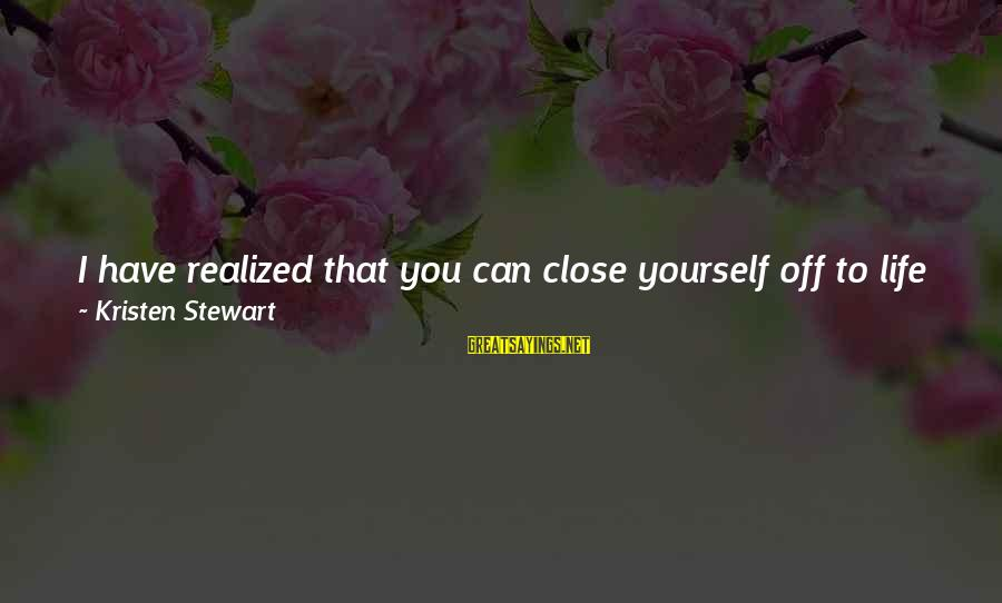 Walls Put Up Sayings By Kristen Stewart: I have realized that you can close yourself off to life if you put walls