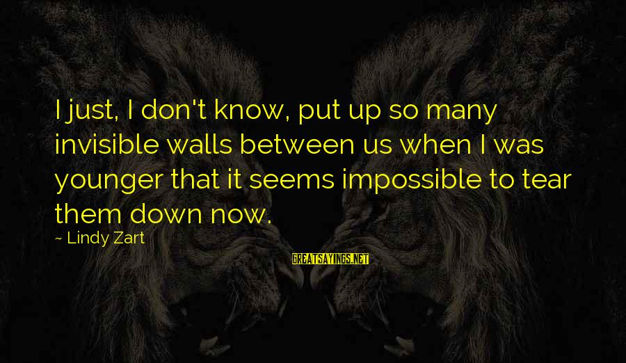 Walls Put Up Sayings By Lindy Zart: I just, I don't know, put up so many invisible walls between us when I