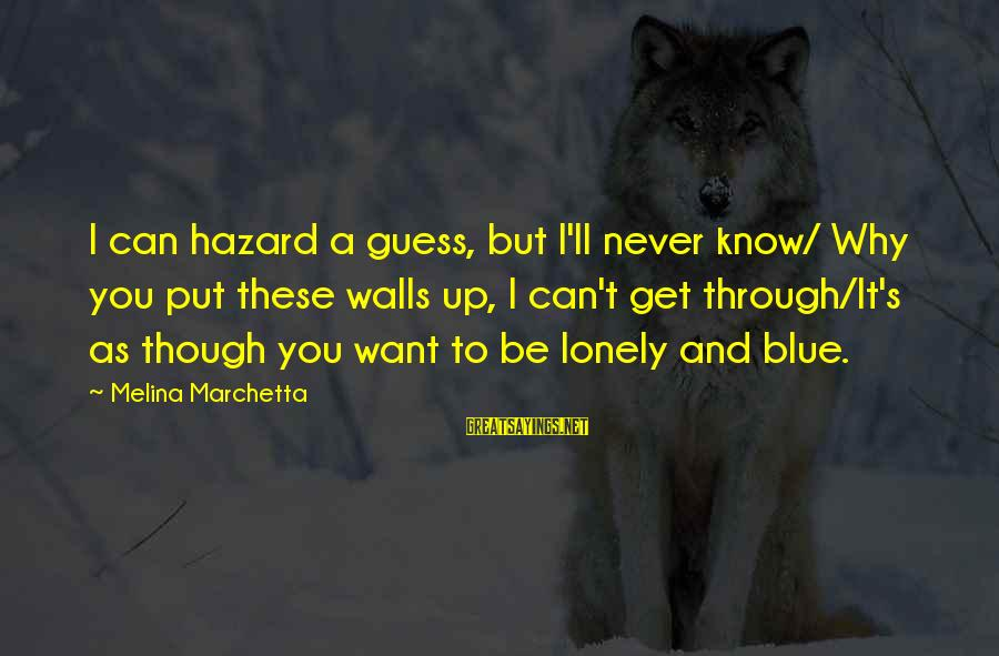 Walls Put Up Sayings By Melina Marchetta: I can hazard a guess, but I'll never know/ Why you put these walls up,