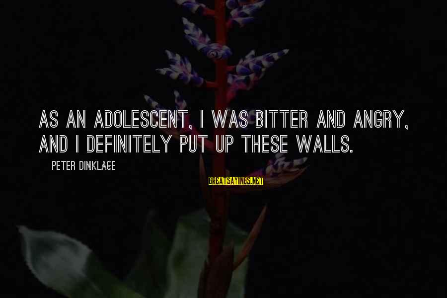 Walls Put Up Sayings By Peter Dinklage: As an adolescent, I was bitter and angry, and I definitely put up these walls.