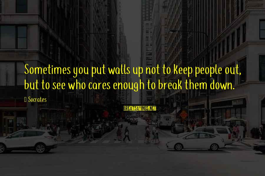 Walls Put Up Sayings By Socrates: Sometimes you put walls up not to keep people out, but to see who cares