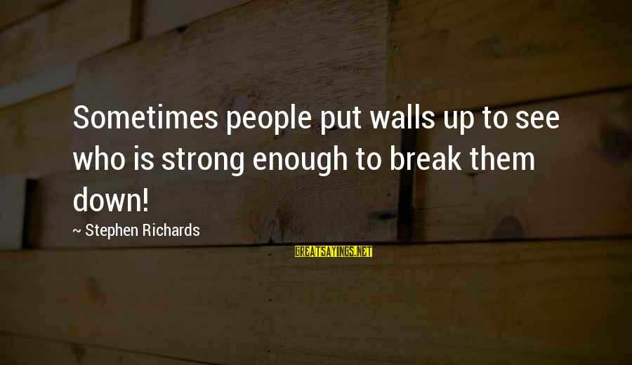 Walls Put Up Sayings By Stephen Richards: Sometimes people put walls up to see who is strong enough to break them down!