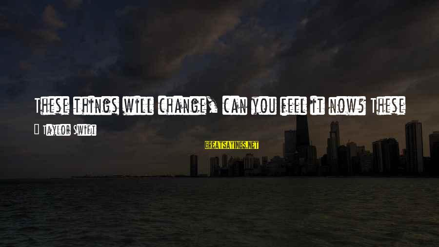 Walls Put Up Sayings By Taylor Swift: These things will change, can you feel it now? These walls that they put up