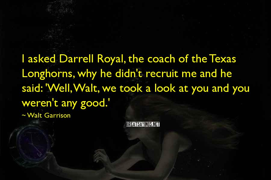 Walt Garrison Sayings: I asked Darrell Royal, the coach of the Texas Longhorns, why he didn't recruit me