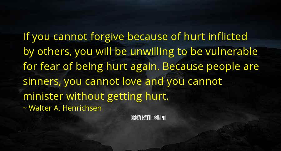 Walter A. Henrichsen Sayings: If you cannot forgive because of hurt inflicted by others, you will be unwilling to