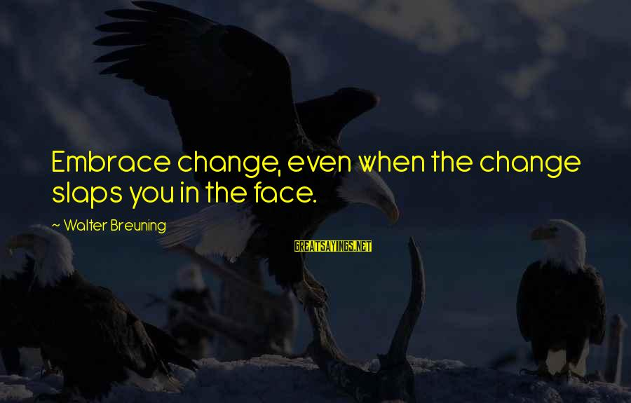 Walter Breuning Sayings By Walter Breuning: Embrace change, even when the change slaps you in the face.