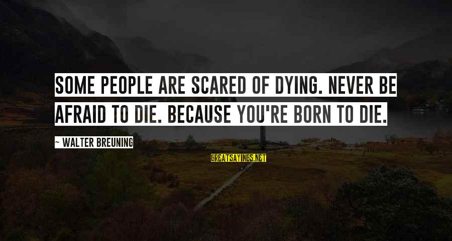 Walter Breuning Sayings By Walter Breuning: Some people are scared of dying. Never be afraid to die. Because you're born to