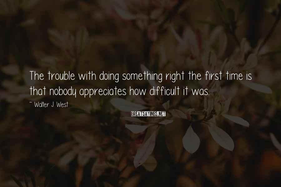 Walter J. West Sayings: The trouble with doing something right the first time is that nobody appreciates how difficult
