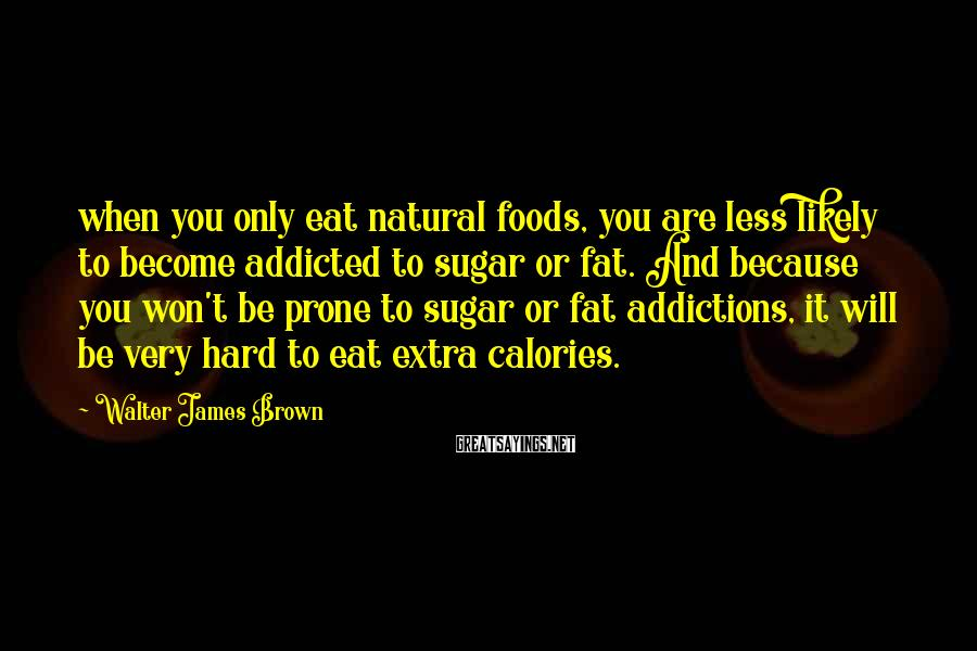 Walter James Brown Sayings: when you only eat natural foods, you are less likely to become addicted to sugar