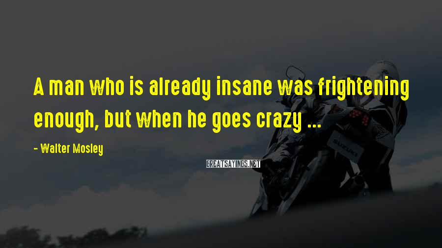 Walter Mosley Sayings: A man who is already insane was frightening enough, but when he goes crazy ...