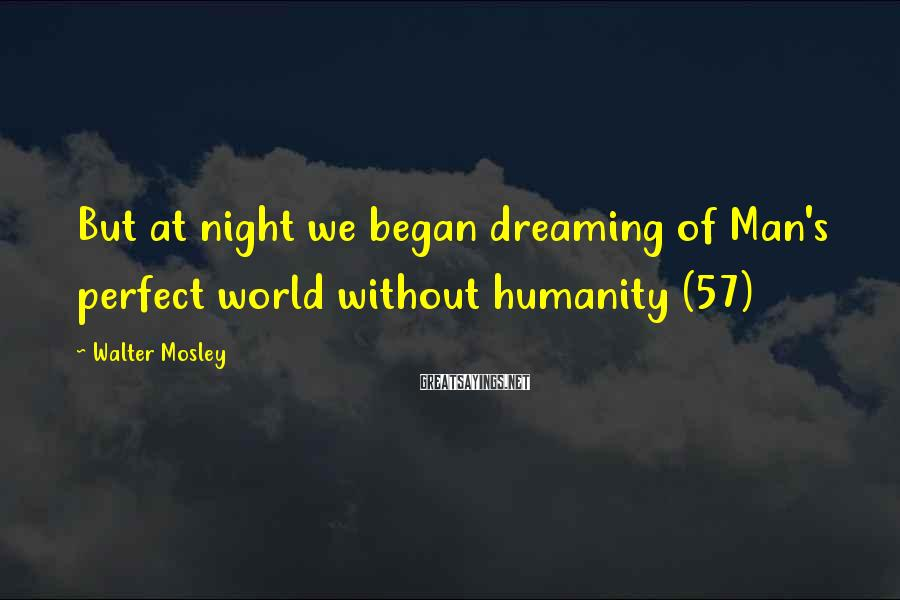 Walter Mosley Sayings: But at night we began dreaming of Man's perfect world without humanity (57)