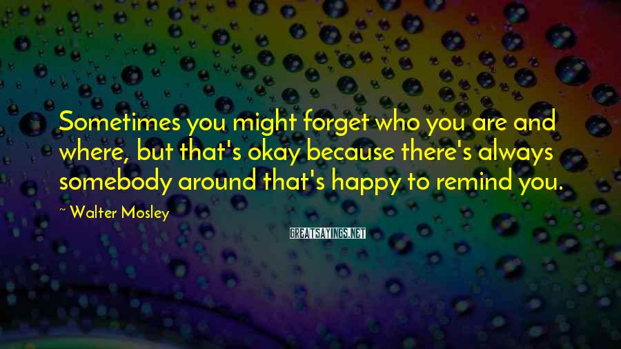 Walter Mosley Sayings: Sometimes you might forget who you are and where, but that's okay because there's always