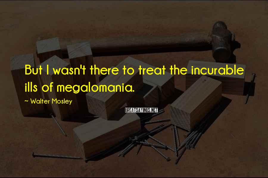 Walter Mosley Sayings: But I wasn't there to treat the incurable ills of megalomania.