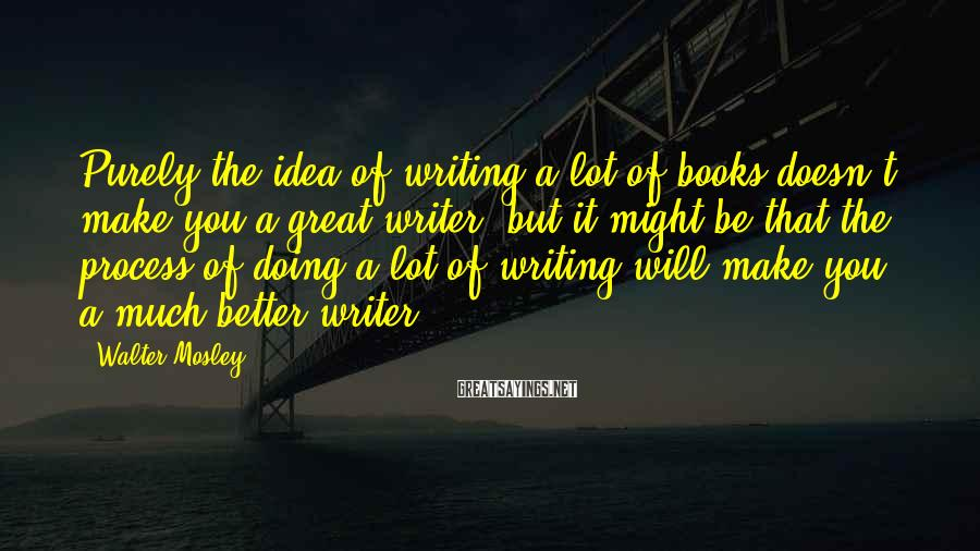 Walter Mosley Sayings: Purely the idea of writing a lot of books doesn't make you a great writer,