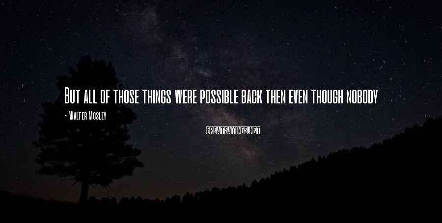Walter Mosley Sayings: But all of those things were possible back then even though nobody