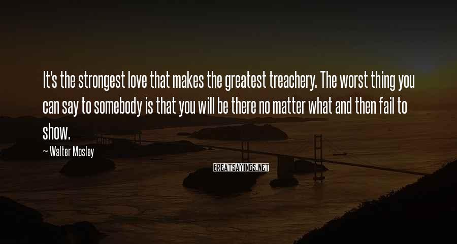 Walter Mosley Sayings: It's the strongest love that makes the greatest treachery. The worst thing you can say