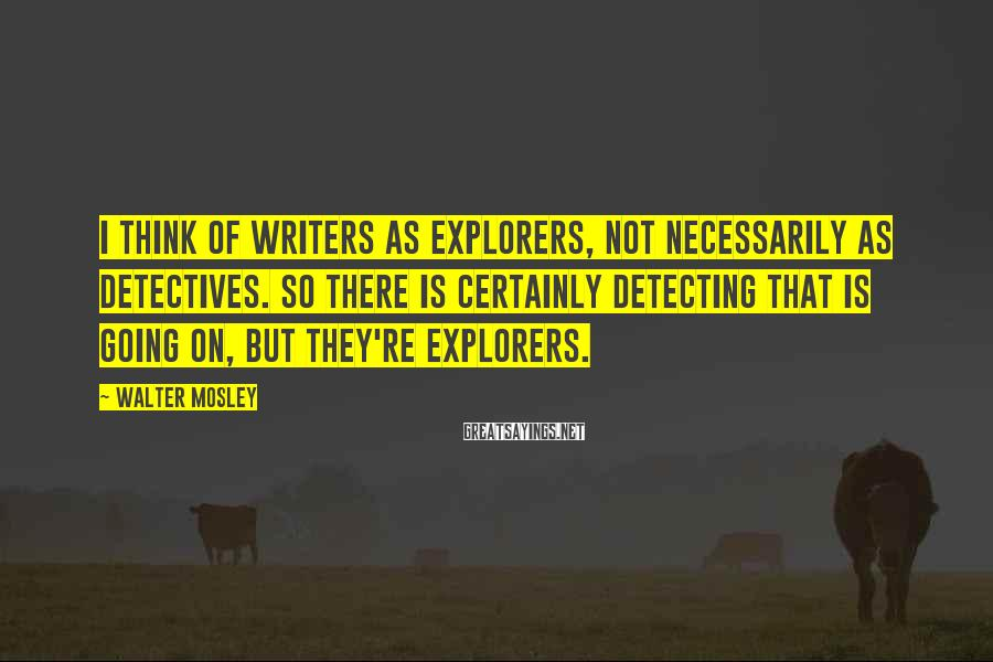 Walter Mosley Sayings: I think of writers as explorers, not necessarily as detectives. So there is certainly detecting