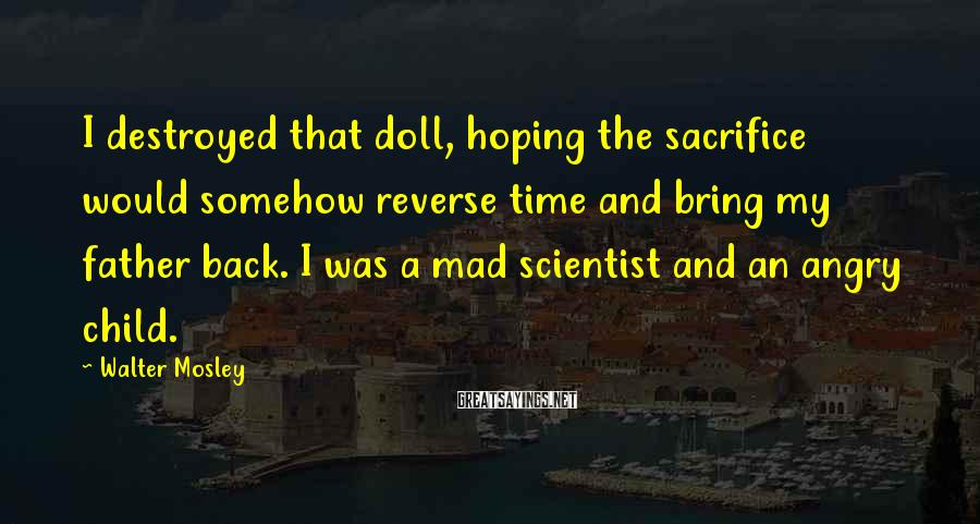 Walter Mosley Sayings: I destroyed that doll, hoping the sacrifice would somehow reverse time and bring my father