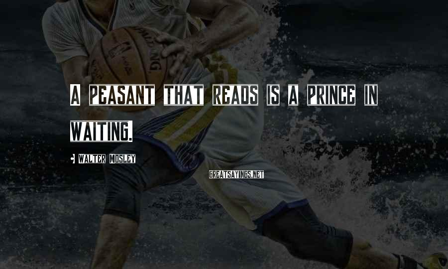 Walter Mosley Sayings: A peasant that reads is a prince in waiting.