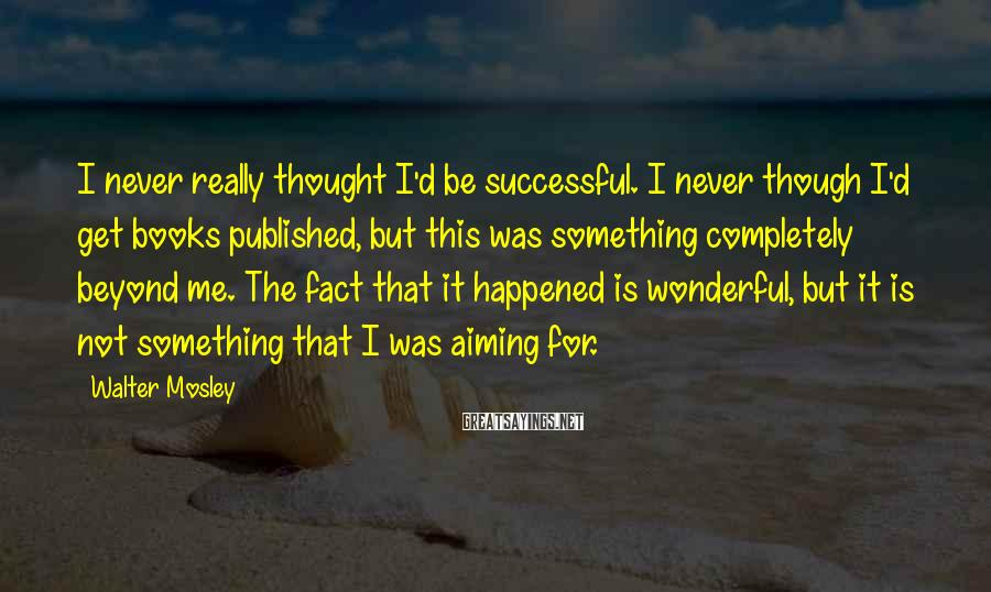 Walter Mosley Sayings: I never really thought I'd be successful. I never though I'd get books published, but