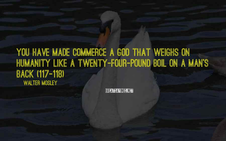 Walter Mosley Sayings: You have made Commerce a god that weighs on humanity like a twenty-four-pound boil on