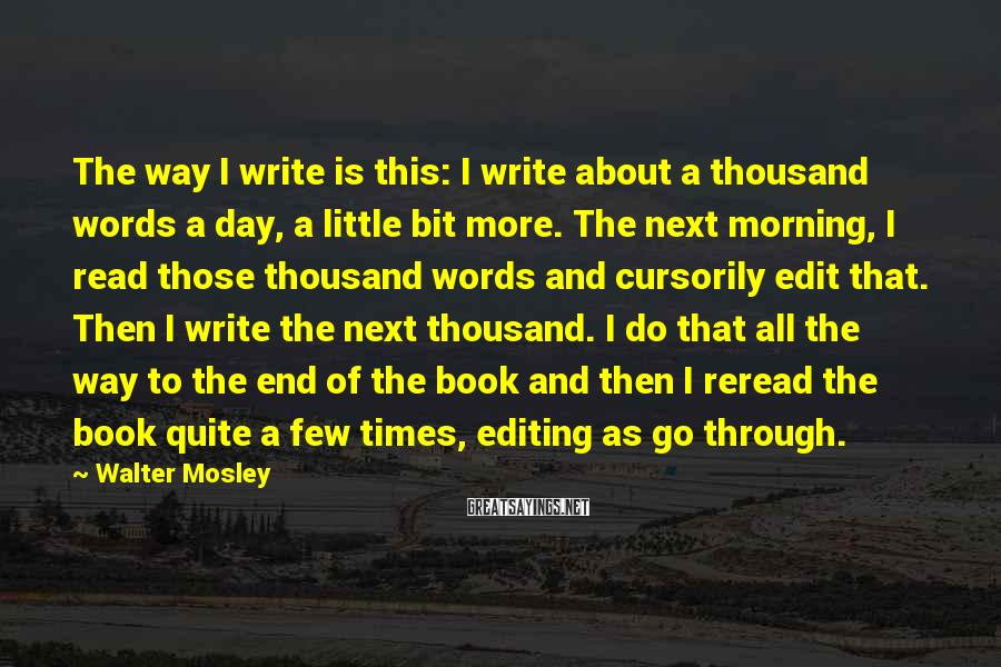 Walter Mosley Sayings: The way I write is this: I write about a thousand words a day, a
