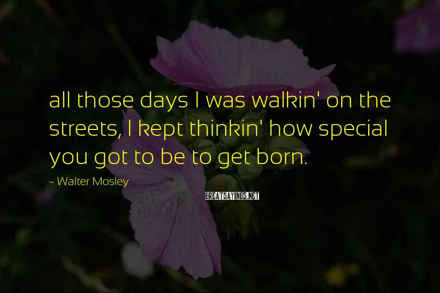 Walter Mosley Sayings: all those days I was walkin' on the streets, I kept thinkin' how special you