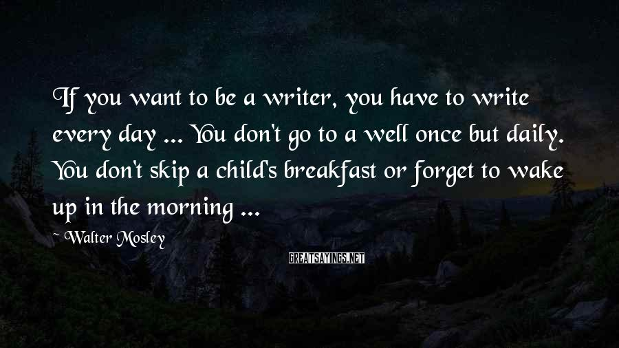 Walter Mosley Sayings: If you want to be a writer, you have to write every day ... You