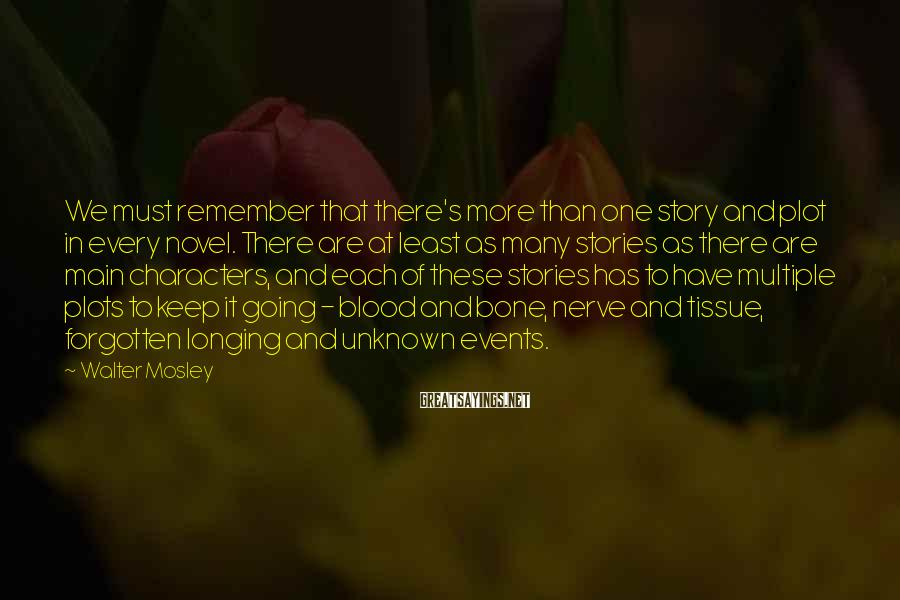 Walter Mosley Sayings: We must remember that there's more than one story and plot in every novel. There