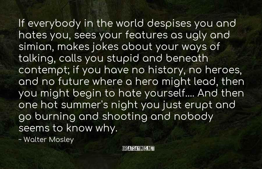 Walter Mosley Sayings: If everybody in the world despises you and hates you, sees your features as ugly