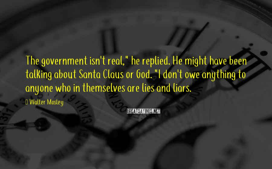 """Walter Mosley Sayings: The government isn't real,"""" he replied. He might have been talking about Santa Claus or"""