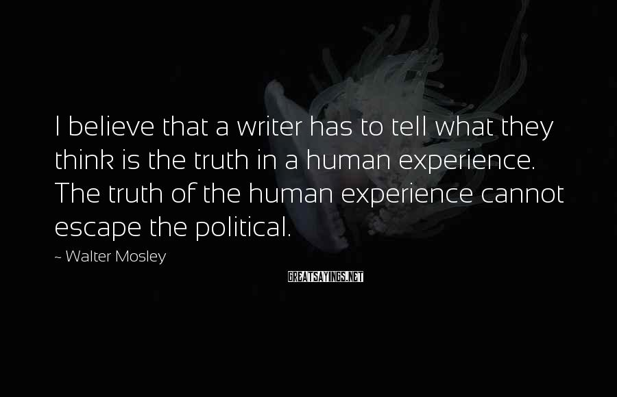 Walter Mosley Sayings: I believe that a writer has to tell what they think is the truth in